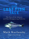 The Last Fish Tale (eBook): The Fate of the Atlantic and our Disappearing Fisheries