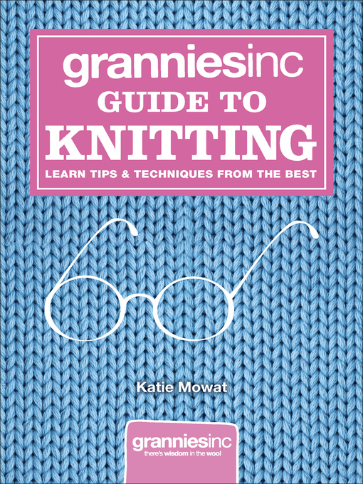 Grannies, Inc. Guide to Knitting (eBook): Learn Tips, Techniques and Patterns from the Best