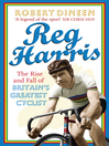 Reg Harris (eBook): The Rise and Fall of Britain's Greatest Cyclist