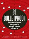 Be Bulletproof (eBook): How to Achieve Success in Tough Times at Work