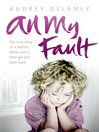 All My Fault (eBook): The True Story of a Sadistic Father and a Little Girl Left Destroyed