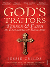 God's Traitors (eBook): Terror and Faith in Elizabethan England