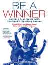Be a Winner (eBook): Achieve Your Goals with Scotland's Sporting Heroes