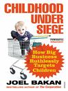 Childhood Under Siege (eBook): How Big Business Ruthlessly Targets Children