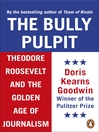 The Bully Pulpit (eBook): Theodore Roosevelt and the Golden Age of Journalism