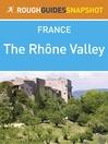 The Rhône Valley Rough Guides Snapshot France (includes Lyon, Beaujolais, Vienne, St-Romain-en-Gal (eBook): Musée Gallo-Romain, Saint-Étienne, Valence and Montélimar)