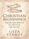 Christian Beginnings From Nazareth to Nicaea, AD 30-325 by Geza Vermes eBook