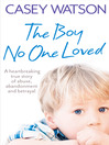 The Boy No One Loved (eBook): A Heartbreaking True Story of Abuse, Abandonment and Betrayal