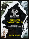 The Rest Is Noise Series (eBook): Sunken Cathedrals: Music at Century's End