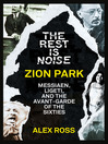 The Rest Is Noise Series (eBook): Zion Park: Messiaen, Ligeti, and the Avant-Garde of the Sixties