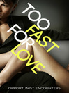 Too Fast For Love (eBook): Opportunist Encounters