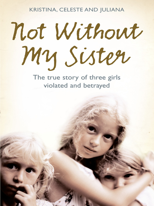 Not Without My Sister (eBook): The True Story of Three Girls Violated and Betrayed by Those They Trusted