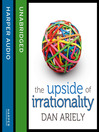 The Upside of Irrationality (MP3): The Unexpected Benefits of Defying Logic at Work and at Home