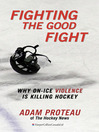 Fighting the Good Fight (eBook): Why On-Ice Violence Is Killing Hockey