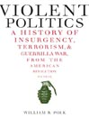Violent Politics (eBook): A History of Insurgency, Terrorism, and Guerrilla War, from the American Revolution to Iraq