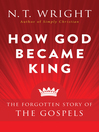 How God Became King (eBook): The Forgotten Story of the Gospels