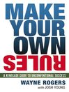 Make Your Own Rules (eBook): A Renegade Guide to Unconventional Success