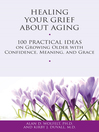 Healing Your Grief About Aging (eBook): 100 Practical Ideas on Growing Older with Confidence, Meaning and Grace