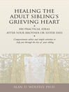 Healing the Adult Sibling's Grieving Heart (eBook): 100 Practical Ideas After Your Brother or Sister Dies