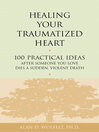 Healing Your Traumatized Heart (eBook): 100 Practical Ideas After Someone You Love Dies a Sudden, Violent Death