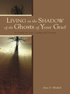 Living in the Shadow of the Ghosts of Your Grief (eBook): A Guide for Life, Living and Loving