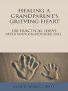 Healing a Grandparent's Grieving Heart (eBook): 100 Practical Ideas After Your Grandchild Dies