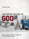 Our Bodies Belong to God (eBook): Organ Transplants, Islam, and the Struggle for Human Dignity in Egypt