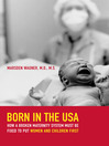 Born in the USA (eBook): How a Broken Maternity System Must Be Fixed to Put Women and Children First