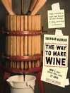 The Way to Make Wine (eBook): How to Craft Superb Table Wines at Home, With a New Preface