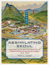 Assimilating Seoul (eBook): Japanese Rule and the Politics of Public Space in Colonial Korea, 1910-1945