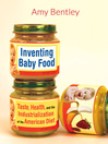 Inventing Baby Food (eBook): Taste, Health, and the Industrialization of the American Diet