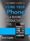 A Beginner's Guide to Using Your iPhone as a Business Productivity Tool (eBook): Visual QuickProject Guide