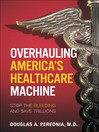Overhauling America's Healthcare Machine (eBook): Stop the Bleeding and Save Trillions