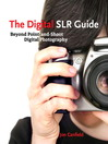 The Digital SLR Guide (eBook): Beyond Point-and-Shoot Digital Photography