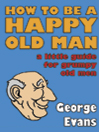 How to be a Happy Old Man (eBook): A Little Guide for Grumpy Old Men