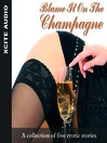 Blame It On the Champagne (MP3): A Collection of Five Erotic Stories