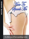 How to Spank Me (MP3): A Collection of Four Erotic Stories