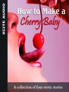How to Make a Cherry Baby (MP3): A Collection of Four Erotic Stories