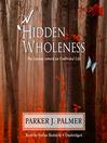 A Hidden Wholeness (MP3): The Journey Toward an Undivided Life