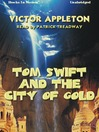 Tom Swift in the City of Gold: Or, Marvelous Adventures Underground (MP3): Tom Swift Series, Book 11