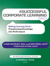 #SUCCESSFUL CORPORATE LEARNING tweet Book10 (eBook): Making Learning Stick: Transforming Knowledge into Performance