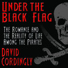 Under the Black Flag (MP3): The Romance and the Reality of Life Among the Pirates
