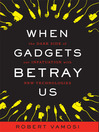 When Gadgets Betray Us (MP3): The Dark Side of Our Infatuation With New Technologies