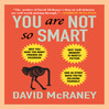 You Are Not So Smart (MP3): Why You Have Too Many Friends On Facebook, Why Your Memory Is Mostly Fiction, And 46 Other Ways You're Deluding Yourself