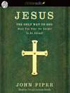 Jesus: the Only Way to God (MP3): Must You Hear the Gospel to be Saved?