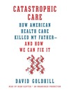 Catastrophic Care (MP3): How American Health Care Killed My Father—and How We Can Fix It
