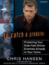 To Catch a Predator (MP3): Protecting Your Kids from Online Enemies Already in Your Home
