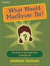 What Would MacGyver Do? (MP3): True Stories of Improvised Genius in Everyday Life