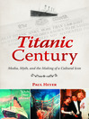 Titanic Century (eBook): Media, Myth, and the Making of a Cultural Icon
