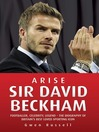 Arise Sir David Beckham : footballer, celebrity, legend : the biography of Britain's best loved sporting icon